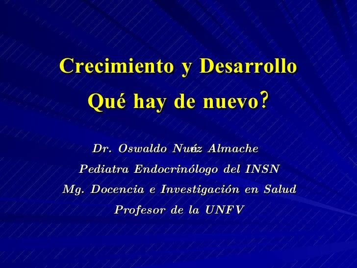 Crecimiento y Desarrollo Qué hay de nuevo? Dr. Oswaldo Nuñez Almache Pediatra Endocrinólogo del INSN Mg. Docencia e Invest...