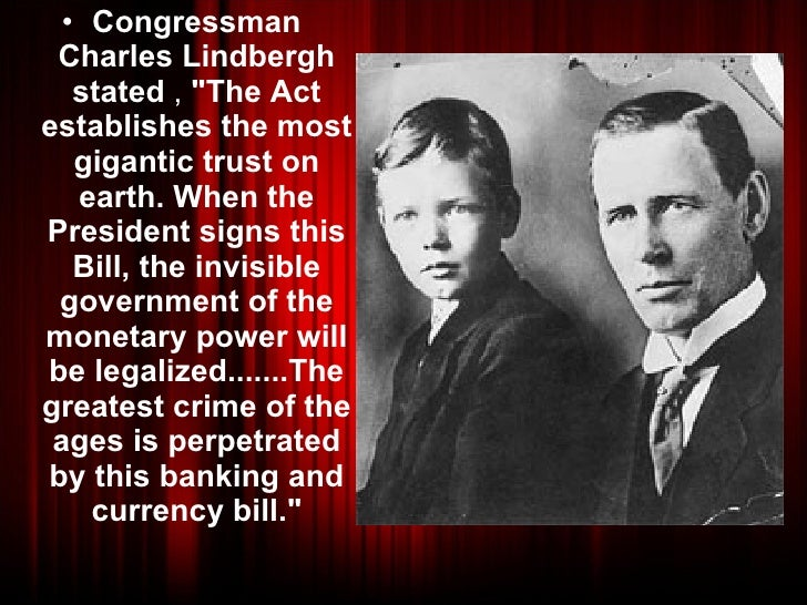 "<ul><li>Congressman Charles Lindbergh stated , ""The Act establishes the most gigantic trust on earth. When the Pres..."