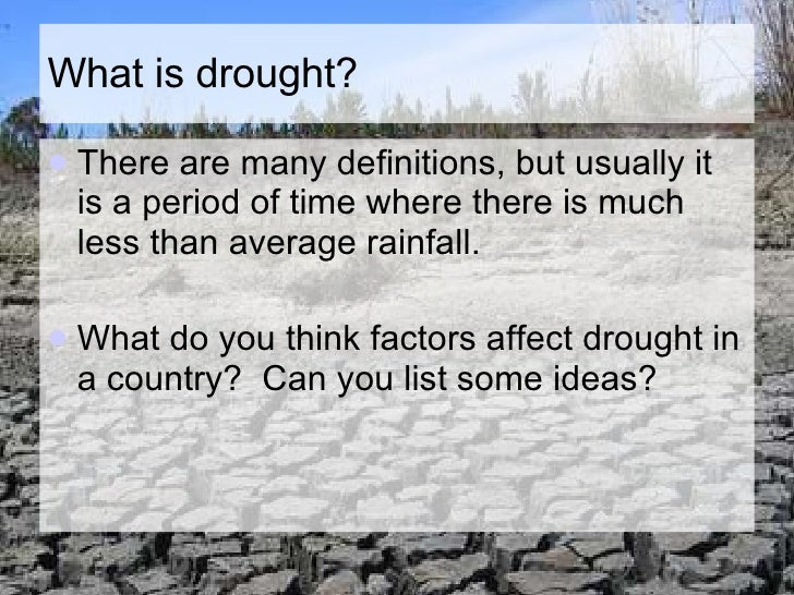 What is drought? <ul><li>There are many definitions, but usually it is a period of time where there is much less than aver...