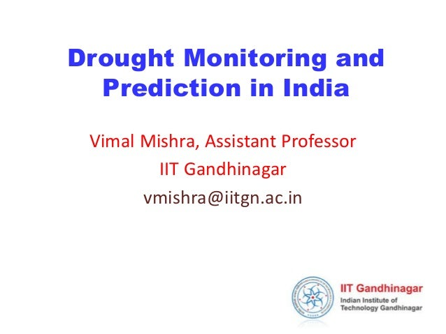 Drought Monitoring and  Prediction in India  Vimal Mishra, Assistant Professor  IIT Gandhinagar  vmishra@iitgn.ac.in