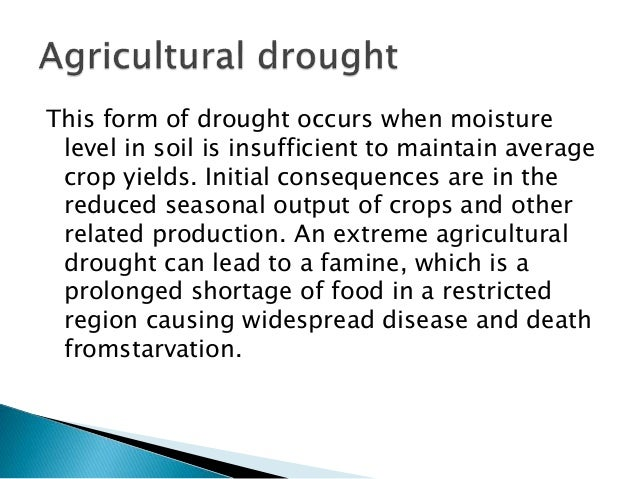 This form of drought occurs when moisture level in soil is insufficient to maintain average crop yields. Initial consequen...
