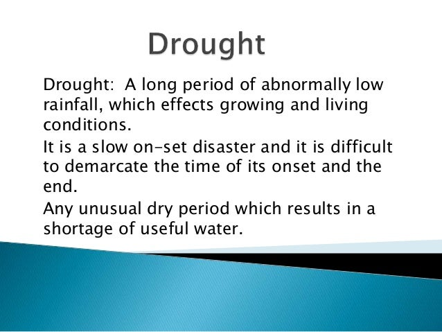 Drought: A long period of abnormally low rainfall, which effects growing and living conditions. It is a slow on-set disast...