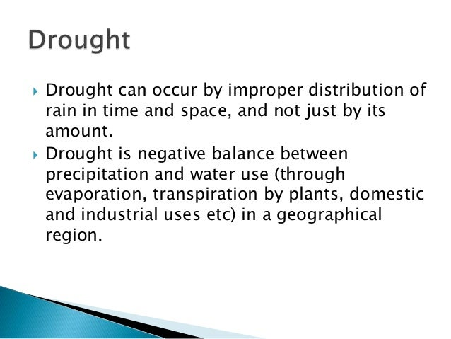  Drought can occur by improper distribution of rain in time and space, and not just by its amount.  Drought is negative ...