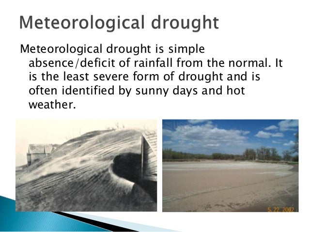 Meteorological drought is simple absence/deficit of rainfall from the normal. It is the least severe form of drought and i...