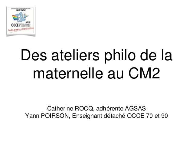 Des ateliers philo de la maternelle au CM2 Catherine ROCQ, adhérente AGSAS Yann POIRSON, Enseignant détaché OCCE 70 et 90