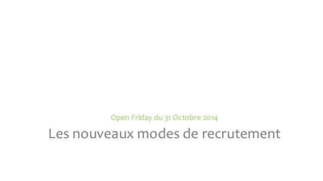 Open Friday du 31 Octobre 2014  Les nouveaux modes de recrutement