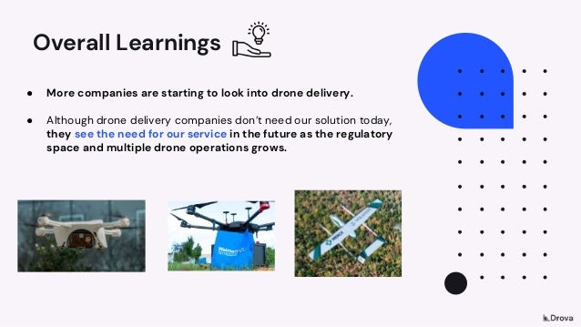 Overall Learnings ● More companies are starting to look into drone delivery. ● Although drone delivery companies don't nee...