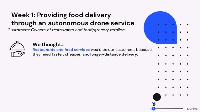 Week 1: Providing food delivery through an autonomous drone service We thought... Restaurants and food services would be o...