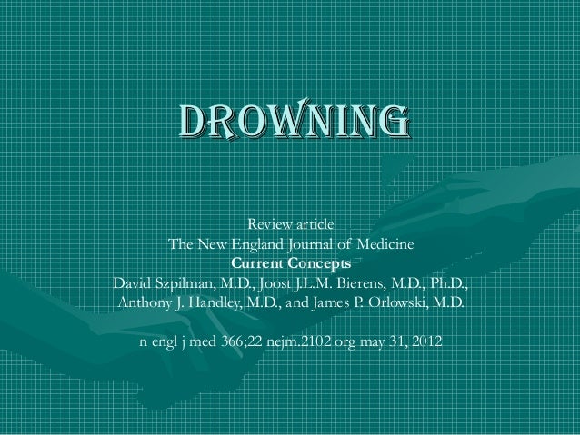DROWNING Review article The New England Journal of Medicine Current Concepts David Szpilman, M.D., Joost J.L.M. Bierens, M...
