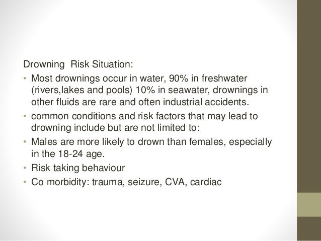 Drowning Risk Situation: • Most drownings occur in water, 90% in freshwater (rivers,lakes and pools) 10% in seawater, drow...