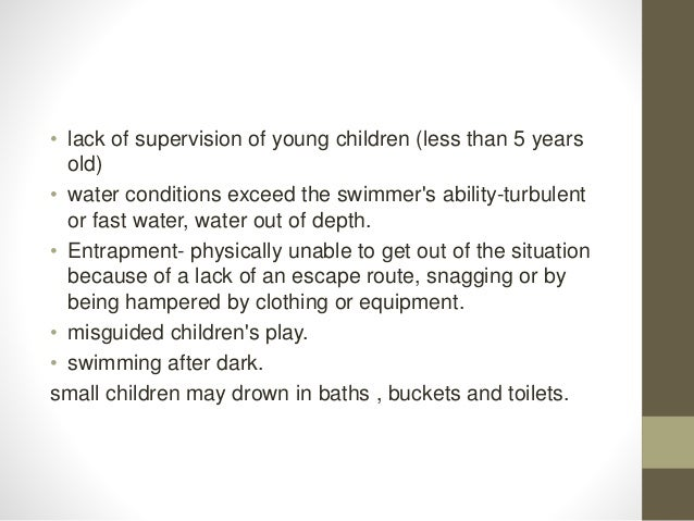 • lack of supervision of young children (less than 5 years old) • water conditions exceed the swimmer's ability-turbulent ...