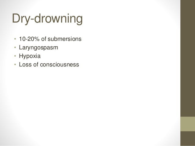 Dry-drowning • 10-20% of submersions • Laryngospasm • Hypoxia • Loss of consciousness