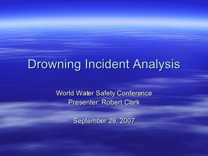 Drowning Incident Analysis World Water Safety Conference Presenter: Robert Clark September 29, 2007