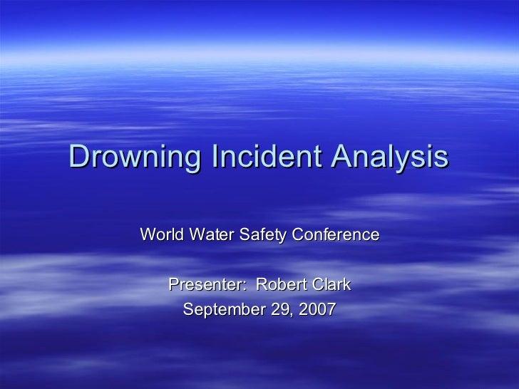 Drowning Incident Analysis <ul><li>World Water Safety Conference </li></ul><ul><li>Presenter:  Robert Clark </li></ul><ul>...