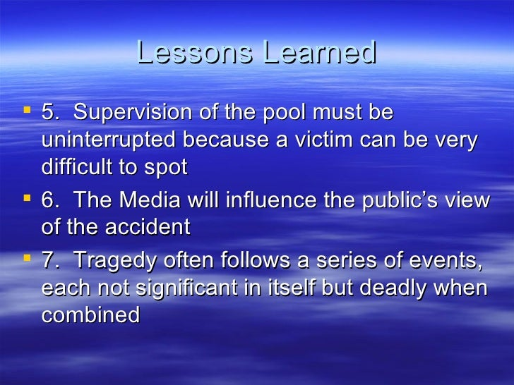 Lessons Learned <ul><li>5.  Supervision of the pool must be uninterrupted because a victim can be very difficult to spot <...