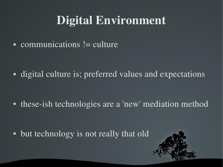Digital Environment <ul><li>communications != culture </li></ul><ul><li>digital culture is; preferred values and expectati...