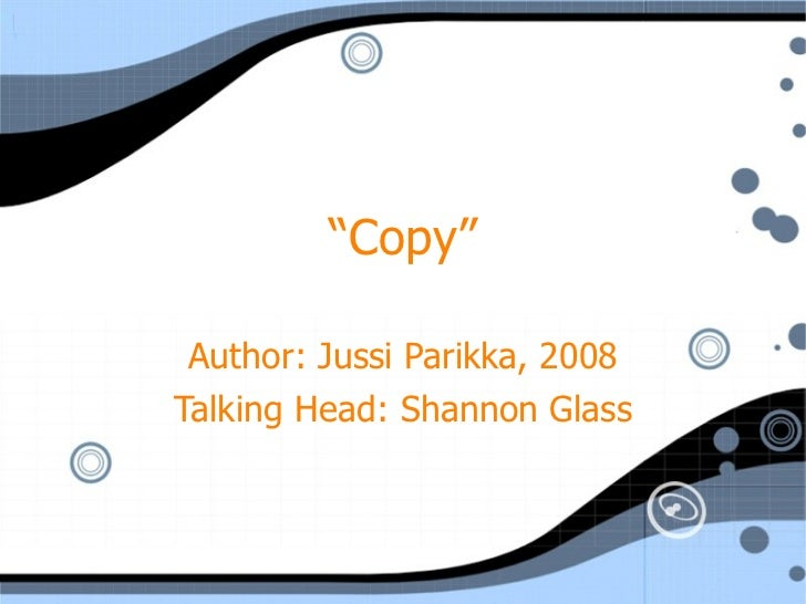 """ Copy"" Author: Jussi Parikka, 2008 Talking Head: Shannon Glass"
