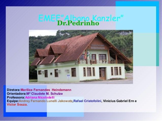 """EMEF""""Albano Kanzler"""" Dr.Pedrinho Diretora:Marilice Fernandes Heindemann Orientadora:Mª Claudete M. Schulze Professora:Adri..."""