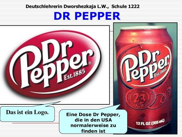 Deutschlehrerin Dworshezkaja L.W., Schule 1222  DR PEPPER  Das ist ein Logo. Eine Dose Dr Pepper,  die in den USA  normale...