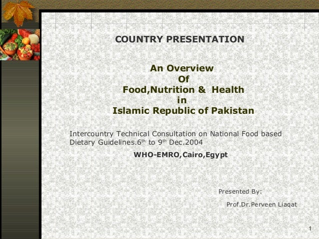 1 An Overview Of Food,Nutrition & Health in Islamic Republic of Pakistan Presented By: Prof.Dr.Perveen Liaqat COUNTRY PRES...