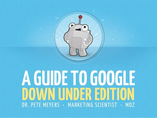 AGUIDETOGOOGLE DOWN UNDER EDITIONDR. PETE MEYERS • MARKETING SCIENTIST • MOZ