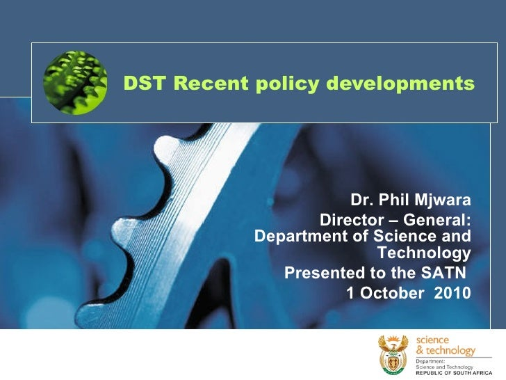 DST Recent policy developments Dr. Phil Mjwara Director – General: Department of Science and Technology Presented to the S...