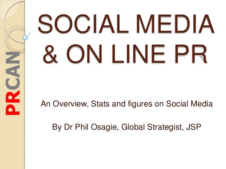 SOCIAL MEDIA        & ON LINE PRPRCAN        An Overview, Stats and figures on Social Media           By Dr Phil Osagie, G...