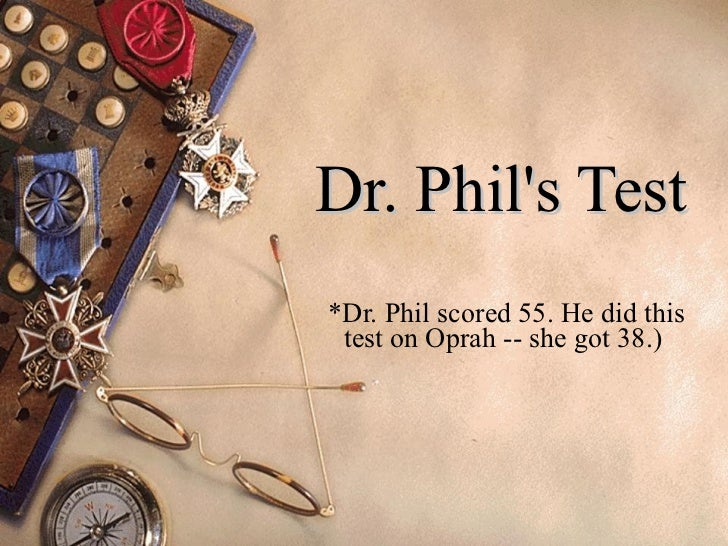 Dr. Phil's Test   *Dr. Phil scored 55. He did this test on Oprah -- she got 38.)