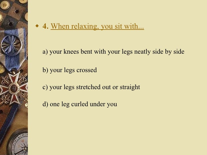 <ul><li>4.   When relaxing, you sit with... </li></ul><ul><li>a) your knees bent with your legs neatly side by side  </l...