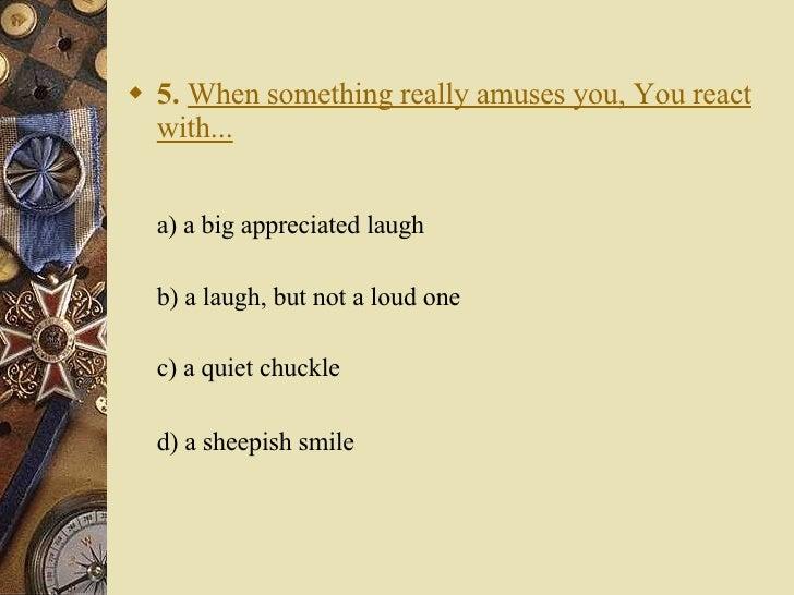 <ul><li>5.   When something really amuses you, You react with... </li></ul><ul><li>a) a big appreciated laugh  </li></ul>...