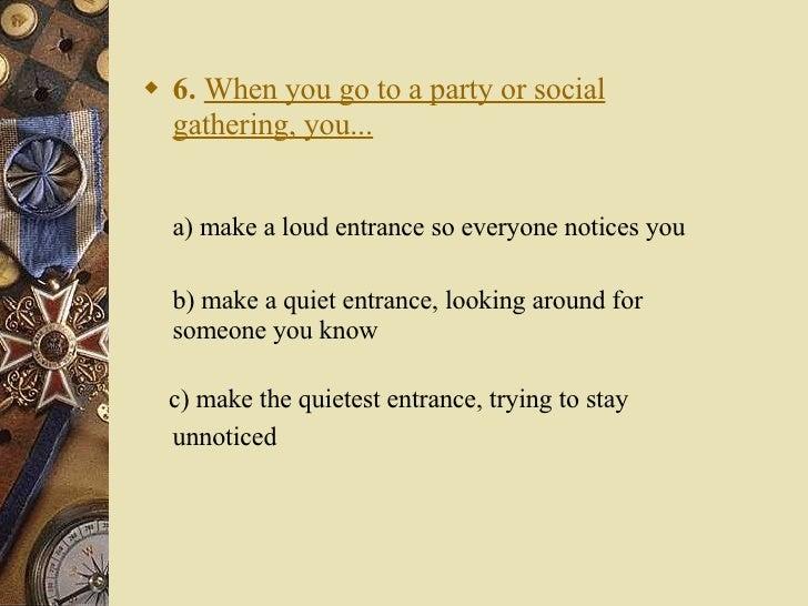 <ul><li>6.   When you go to a party or social gathering, you... </li></ul><ul><li>a) make a loud entrance so everyone noti...