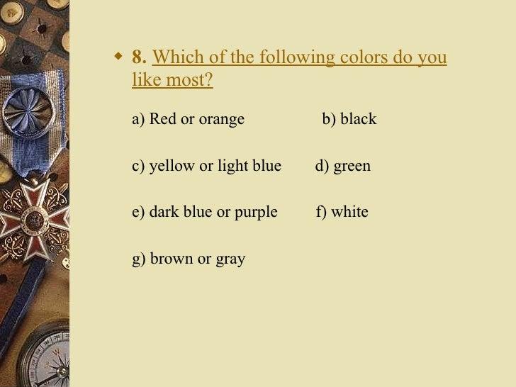 <ul><li>8.   Which of the following colors do you like most? a) Red or orange    b) black  </li></ul><ul><li>c) yellow o...