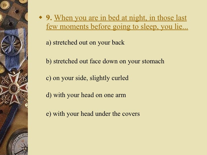 <ul><li>9.   When you are in bed at night, in those last few moments before going to sleep, you lie... a) stretched out on...