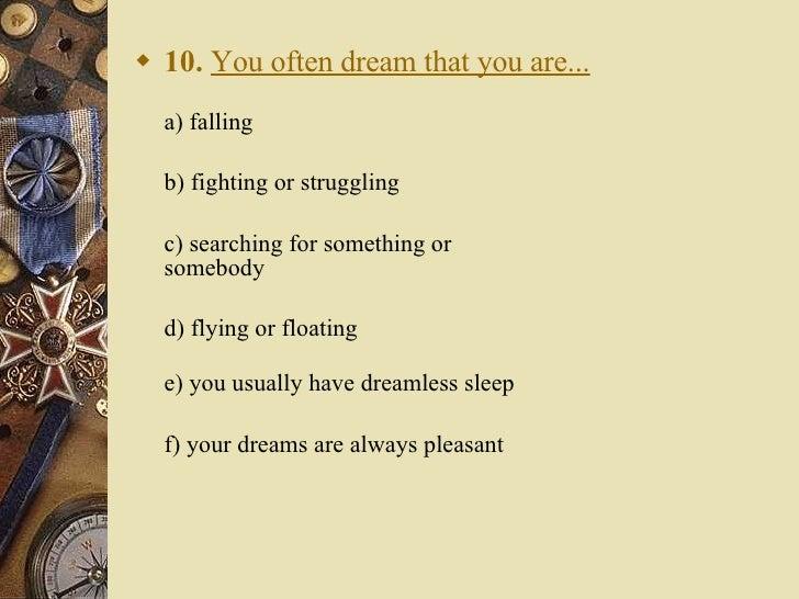 <ul><li>10.   You often dream that you are... </li></ul><ul><li>a) falling  </li></ul><ul><li>b) fighting or struggling ...