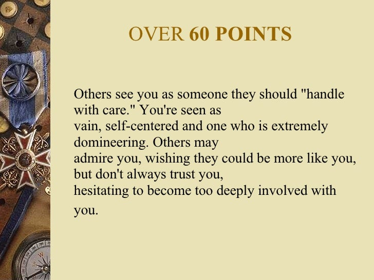 OVER  60 POINTS <ul><li>Others see you as someone they should &quot;handle with care.&quot; You're seen as vain, self-cent...