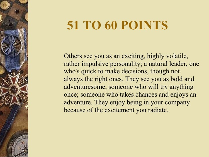 51 TO 60 POINTS <ul><li>Others see you as an exciting, highly volatile, rather impulsive personality; a natural leader, on...
