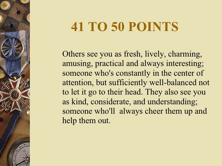 41 TO 50 POINTS <ul><li>Others see you as fresh, lively, charming, amusing, practical and always interesting; someone who'...