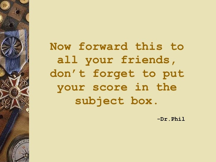 Now forward this to all your friends, don't forget to put your score in the subject box.   -Dr.Phil