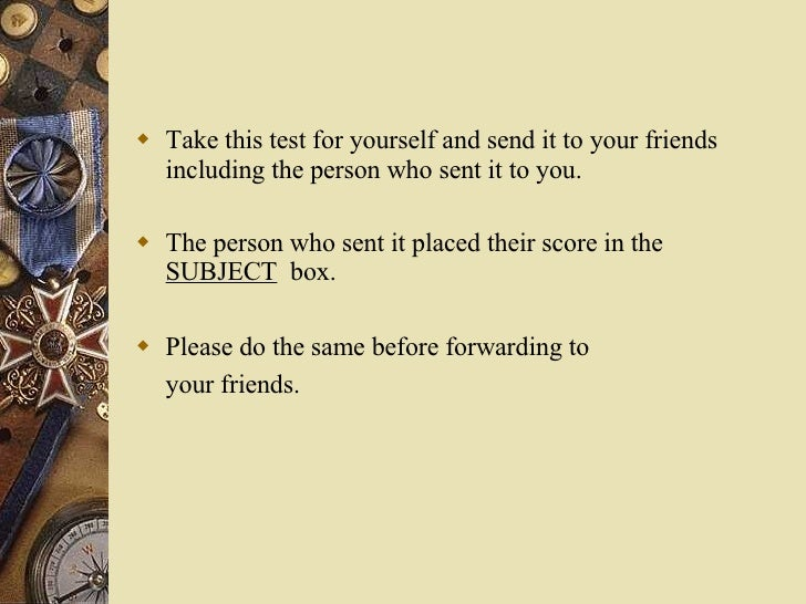 <ul><li>Take this test for yourself and send it to your friends including the person who sent it to you. </li></ul><ul><li...