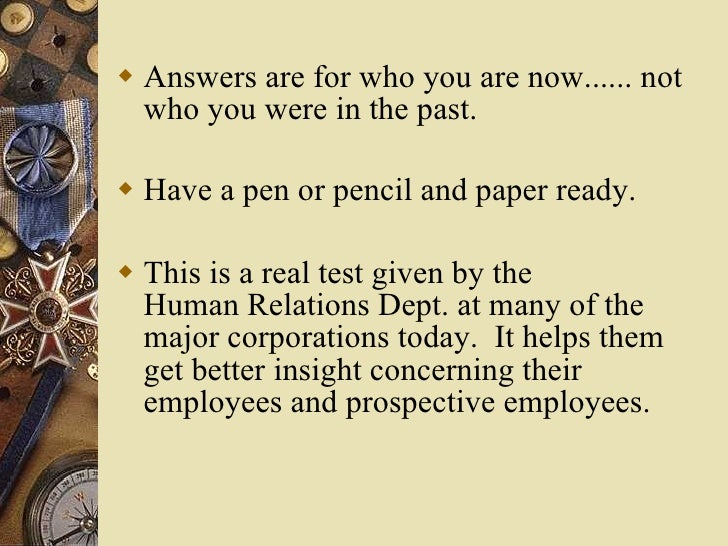 <ul><li>Answers are for who you are now...... not who you were in the past. </li></ul><ul><li>Have a pen or pencil and pap...