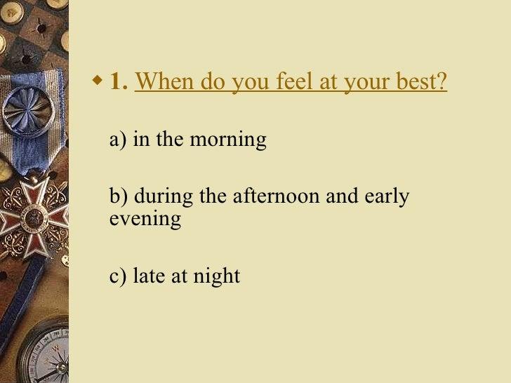 <ul><li>1.   When do you feel at your best? </li></ul><ul><li>a) in the morning  </li></ul><ul><li>b) during the afternoo...