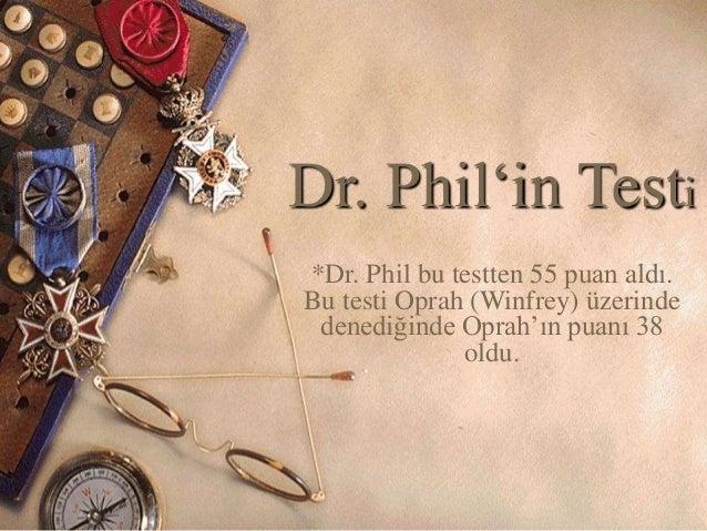Dr. Phil'in Testi  *Dr. Phil bu testten 55 puan aldı.  Bu testi Oprah (Winfrey) üzerinde  denediğinde Oprah'ın puanı 38  o...