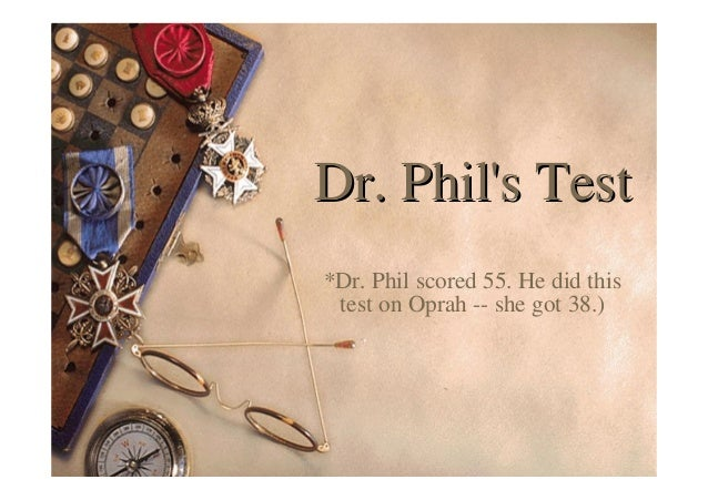 Dr. Phil's TestDr. Phil's Test *Dr. Phil scored 55. He did this test on Oprah -- she got 38.)