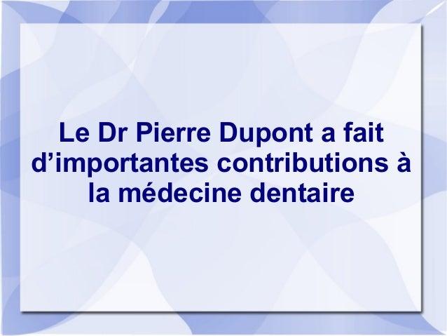Le Dr Pierre Dupont a fait d'importantes contributions à la médecine dentaire