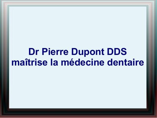 Dr Pierre Dupont DDS maîtrise la médecine dentaire