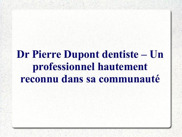 Dr Pierre Dupont dentiste – Un professionnel hautement reconnu dans sa communauté