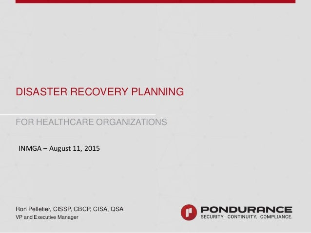 DISASTER RECOVERY PLANNING FOR HEALTHCARE Ron Pelletier, CISSP, CBCP, CISA, QSA VP and Executive Manager FOR HEALTHCARE OR...