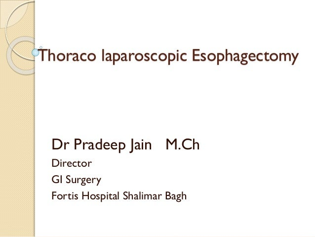 Thoraco laparoscopic Esophagectomy Dr Pradeep Jain M.Ch Director GI Surgery Fortis Hospital Shalimar Bagh