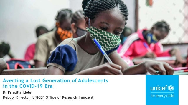 Averting a Lost Generation of Adolescents in the COVID-19 Era Dr Priscilla Idele Deputy Director, UNICEF Office of Researc...
