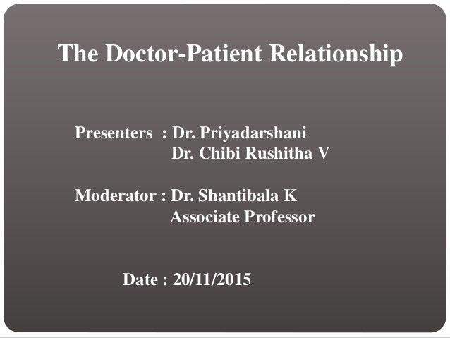 The Doctor-Patient Relationship Presenters : Dr. Priyadarshani Dr. Chibi Rushitha V Moderator : Dr. Shantibala K Associate...